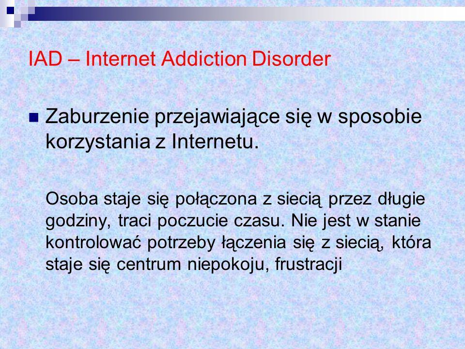 IAD – Internet Addiction Disorder Zaburzenie przejawiające się w sposobie korzystania z Internetu. Osoba staje się połączona z siecią przez długie god