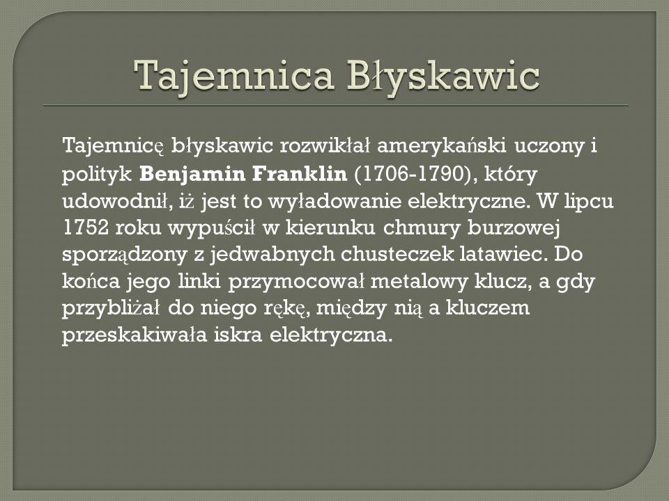 Tajemnic ę b ł yskawic rozwik ł a ł ameryka ń ski uczony i polityk Benjamin Franklin (1706-1790), który udowodni ł, i ż jest to wy ł adowanie elektryc