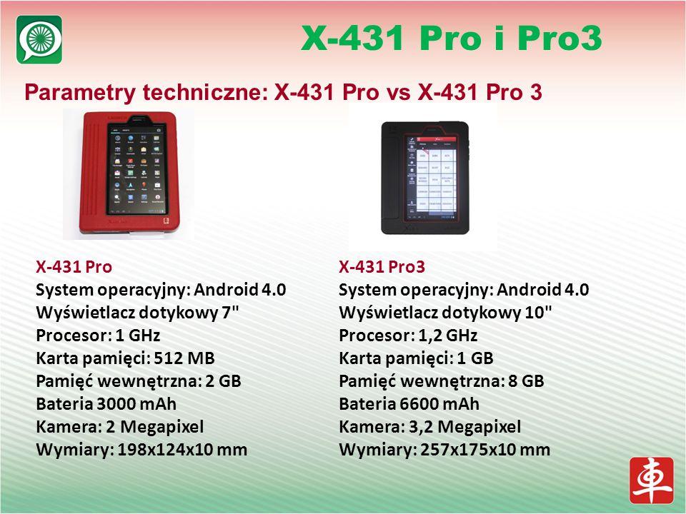 X-431 Pro i Pro3 Parametry techniczne: X-431 Pro vs X-431 Pro 3 X-431 Pro System operacyjny: Android 4.0 Wyświetlacz dotykowy 7 Procesor: 1 GHz Karta pamięci: 512 MB Pamięć wewnętrzna: 2 GB Bateria 3000 mAh Kamera: 2 Megapixel Wymiary: 198x124x10 mm X-431 Pro3 System operacyjny: Android 4.0 Wyświetlacz dotykowy 10 Procesor: 1,2 GHz Karta pamięci: 1 GB Pamięć wewnętrzna: 8 GB Bateria 6600 mAh Kamera: 3,2 Megapixel Wymiary: 257x175x10 mm