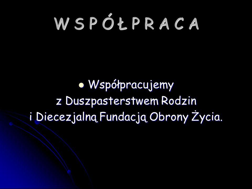 W S P Ó Ł P R A C A Współpracujemy Współpracujemy z Duszpasterstwem Rodzin i Diecezjalną Fundacją Obrony Życia.