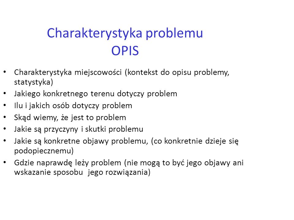 9 Charakterystyka problemu OPIS Charakterystyka miejscowości (kontekst do opisu problemy, statystyka) Jakiego konkretnego terenu dotyczy problem Ilu i