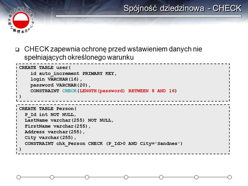 Spójność dziedzinowa - CHECK  CHECK zapewnia ochronę przed wstawieniem danych nie spełniających określonego warunku CREATE TABLE user( id auto_increment PRIMARY KEY, login VARCHAR(16), password VARCHAR(20), CONSTRAINT CHECK(LENGTH(password) BETWEEN 8 AND 16) ) CREATE TABLE Person( P_Id int NOT NULL, LastName varchar(255) NOT NULL, FirstName varchar(255), Address varchar(255), City varchar(255), CONSTRAINT chk_Person CHECK (P_Id>0 AND City= Sandnes ) )