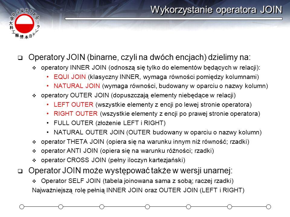 Wykorzystanie operatora JOIN  Operatory JOIN (binarne, czyli na dwóch encjach) dzielimy na:  operatory INNER JOIN (odnoszą się tylko do elementów będących w relacji): EQUI JOIN (klasyczny INNER, wymaga równości pomiędzy kolumnami) NATURAL JOIN (wymaga równości, budowany w oparciu o nazwy kolumn)  operatory OUTER JOIN (dopuszczają elementy niebędące w relacji) LEFT OUTER (wszystkie elementy z encji po lewej stronie operatora) RIGHT OUTER (wszystkie elementy z encji po prawej stronie operatora) FULL OUTER (złożenie LEFT i RIGHT) NATURAL OUTER JOIN (OUTER budowany w oparciu o nazwy kolumn)  operator THETA JOIN (opiera się na warunku innym niż równość; rzadki)  operator ANTI JOIN (opiera się na warunku różności; rzadki)  operator CROSS JOIN (pełny iloczyn kartezjański)  Operator JOIN może występować także w wersji unarnej:  Operator SELF JOIN (tabela joinowana sama z sobą; raczej rzadki) Najważniejszą rolę pełnią INNER JOIN oraz OUTER JOIN (LEFT i RIGHT)