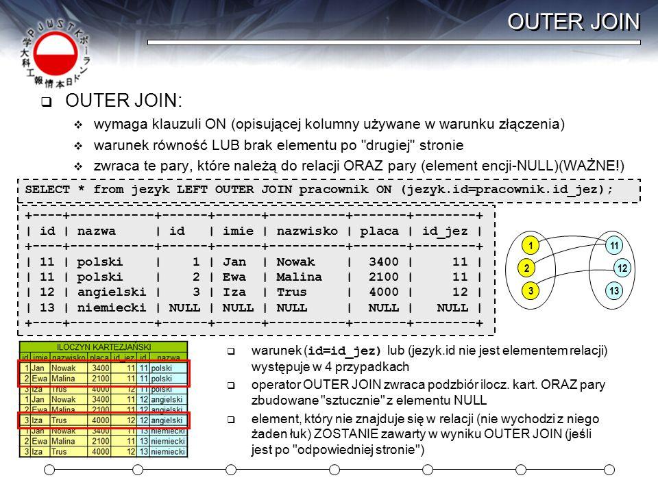 OUTER JOIN  OUTER JOIN:  wymaga klauzuli ON (opisującej kolumny używane w warunku złączenia)  warunek równość LUB brak elementu po