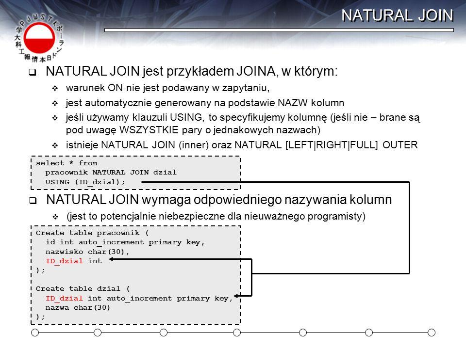 NATURAL JOIN  NATURAL JOIN jest przykładem JOINA, w którym:  warunek ON nie jest podawany w zapytaniu,  jest automatycznie generowany na podstawie NAZW kolumn  jeśli używamy klauzuli USING, to specyfikujemy kolumnę (jeśli nie – brane są pod uwagę WSZYSTKIE pary o jednakowych nazwach)  istnieje NATURAL JOIN (inner) oraz NATURAL [LEFT|RIGHT|FULL] OUTER select * from pracownik NATURAL JOIN dzial USING (ID_dzial);  NATURAL JOIN wymaga odpowiedniego nazywania kolumn  (jest to potencjalnie niebezpieczne dla nieuważnego programisty) Create table pracownik ( id int auto_increment primary key, nazwisko char(30), ID_dzial int ); Create table dzial ( ID_dzial int auto_increment primary key, nazwa char(30) );