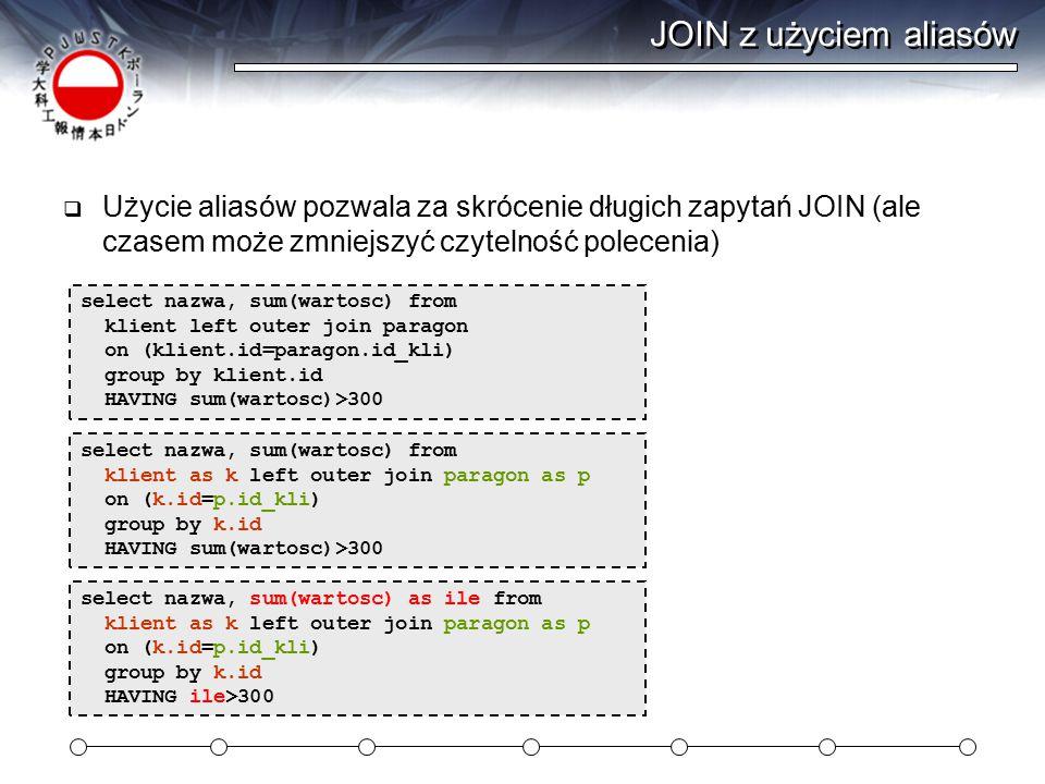 JOIN z użyciem aliasów  Użycie aliasów pozwala za skrócenie długich zapytań JOIN (ale czasem może zmniejszyć czytelność polecenia) select nazwa, sum(wartosc) from klient left outer join paragon on (klient.id=paragon.id_kli) group by klient.id HAVING sum(wartosc)>300 select nazwa, sum(wartosc) from klient as k left outer join paragon as p on (k.id=p.id_kli) group by k.id HAVING sum(wartosc)>300 select nazwa, sum(wartosc) as ile from klient as k left outer join paragon as p on (k.id=p.id_kli) group by k.id HAVING ile>300