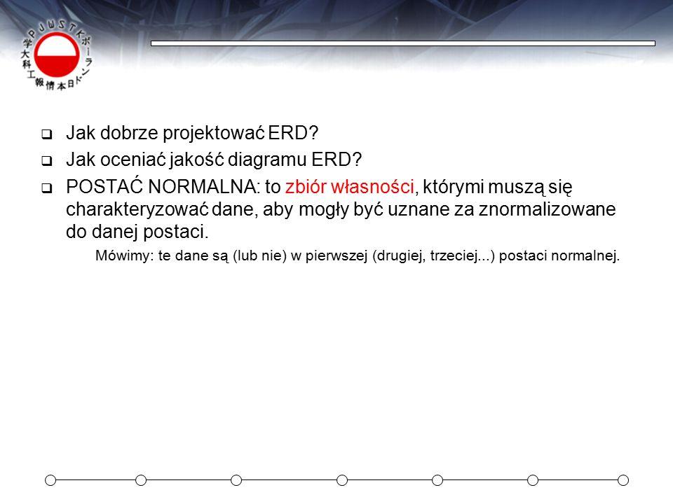  Jak dobrze projektować ERD?  Jak oceniać jakość diagramu ERD?  POSTAĆ NORMALNA: to zbiór własności, którymi muszą się charakteryzować dane, aby mo