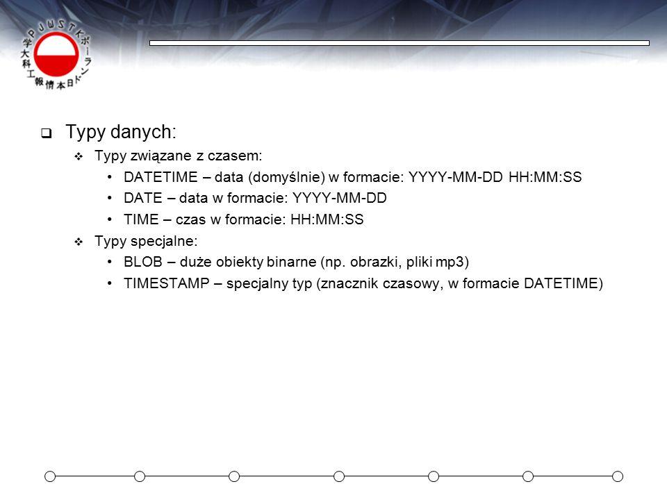  Typy danych:  Typy związane z czasem: DATETIME – data (domyślnie) w formacie: YYYY-MM-DD HH:MM:SS DATE – data w formacie: YYYY-MM-DD TIME – czas w formacie: HH:MM:SS  Typy specjalne: BLOB – duże obiekty binarne (np.