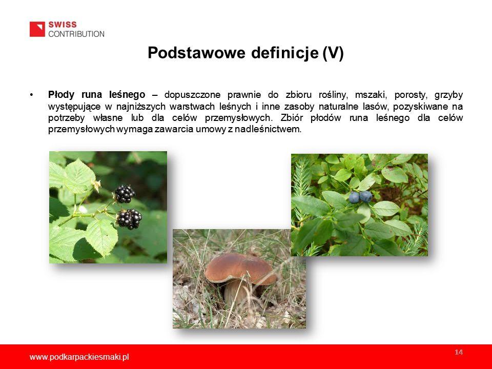www.podkarpackiesmaki.pl 14 Podstawowe definicje (V) Płody runa leśnego – dopuszczone prawnie do zbioru rośliny, mszaki, porosty, grzyby występujące w najniższych warstwach leśnych i inne zasoby naturalne lasów, pozyskiwane na potrzeby własne lub dla celów przemysłowych.