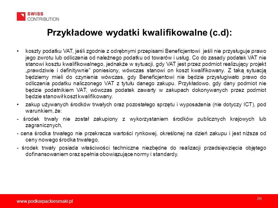 www.podkarpackiesmaki.pl 20 Przykładowe wydatki kwalifikowalne (c.d): koszty podatku VAT, jeśli zgodnie z odrębnymi przepisami Beneficjentowi jeśli nie przysługuje prawo jego zwrotu lub odliczenia od należnego podatku od towarów i usług.