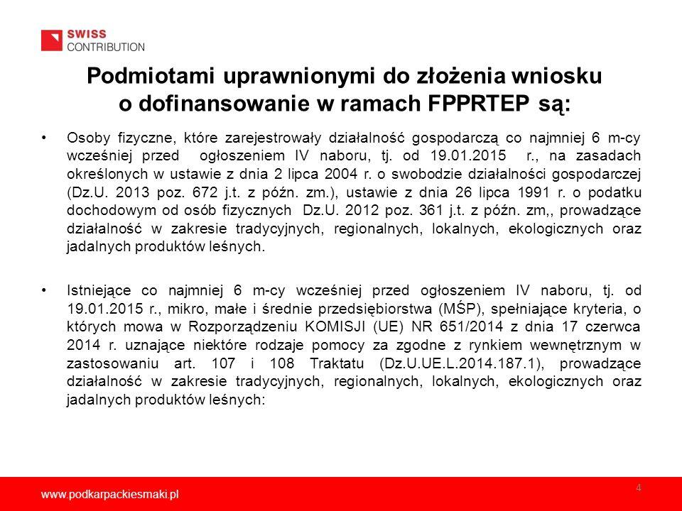 www.podkarpackiesmaki.pl Podmiotami uprawnionymi do złożenia wniosku o dofinansowanie w ramach FPPRTEP są: Osoby fizyczne, które zarejestrowały działalność gospodarczą co najmniej 6 m-cy wcześniej przed ogłoszeniem IV naboru, tj.