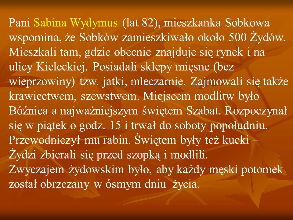 Pani Sabina Wydymus (lat 82), mieszkanka Sobkowa wspomina, że Sobków zamieszkiwało około 500 Żydów.
