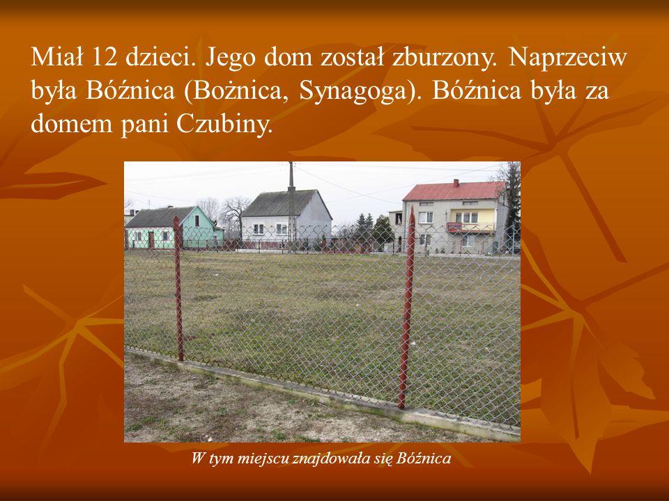 Miał 12 dzieci.Jego dom został zburzony. Naprzeciw była Bóźnica (Bożnica, Synagoga).