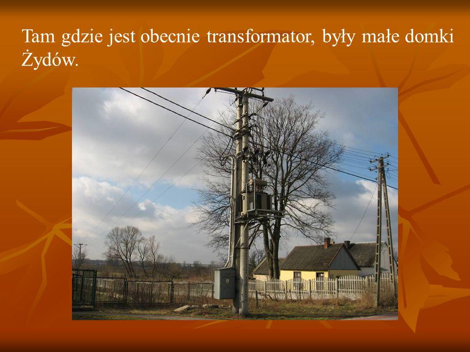 Tam gdzie jest obecnie transformator, były małe domki Żydów.