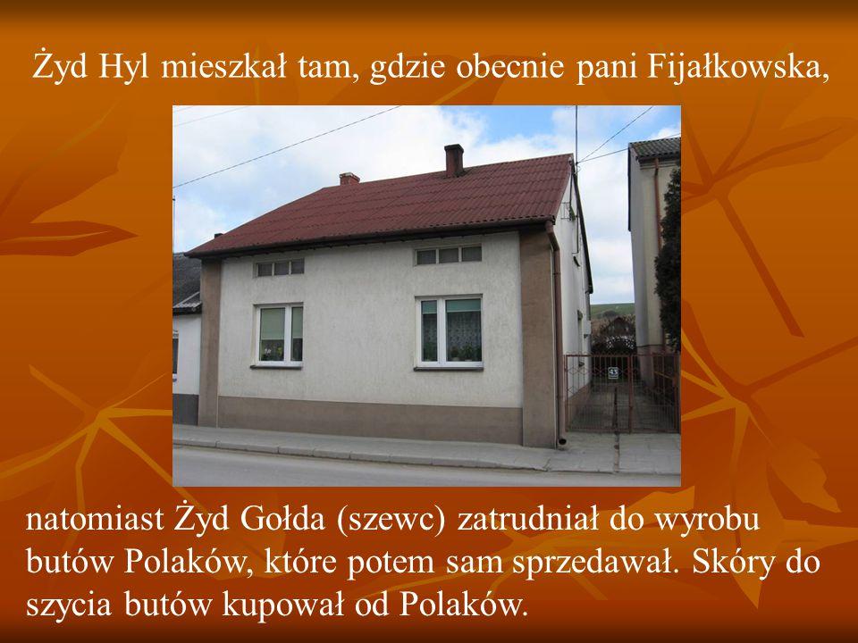 Żyd Hyl mieszkał tam, gdzie obecnie pani Fijałkowska, natomiast Żyd Gołda (szewc) zatrudniał do wyrobu butów Polaków, które potem sam sprzedawał.