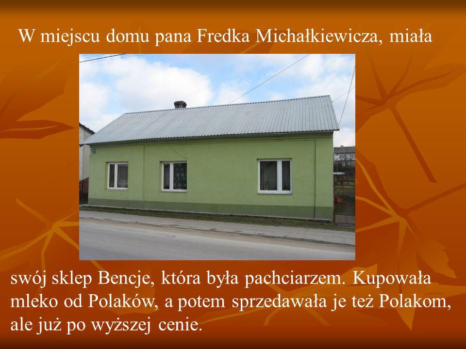 W miejscu domu pana Fredka Michałkiewicza, miała swój sklep Bencje, która była pachciarzem.