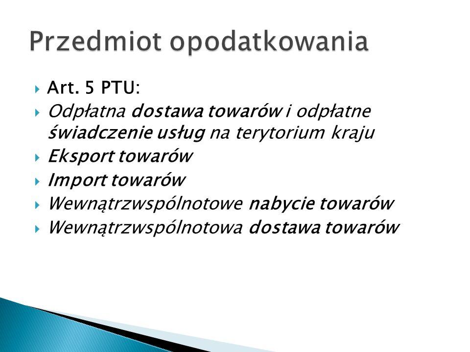  Art. 5 PTU:  Odpłatna dostawa towarów i odpłatne świadczenie usług na terytorium kraju  Eksport towarów  Import towarów  Wewnątrzwspólnotowe nab