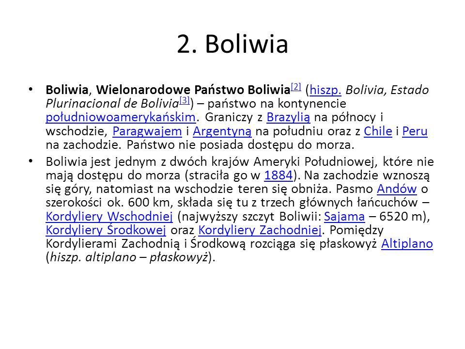 2. Boliwia Boliwia, Wielonarodowe Państwo Boliwia [2] (hiszp. Bolivia, Estado Plurinacional de Bolivia [3] ) – państwo na kontynencie południowoameryk