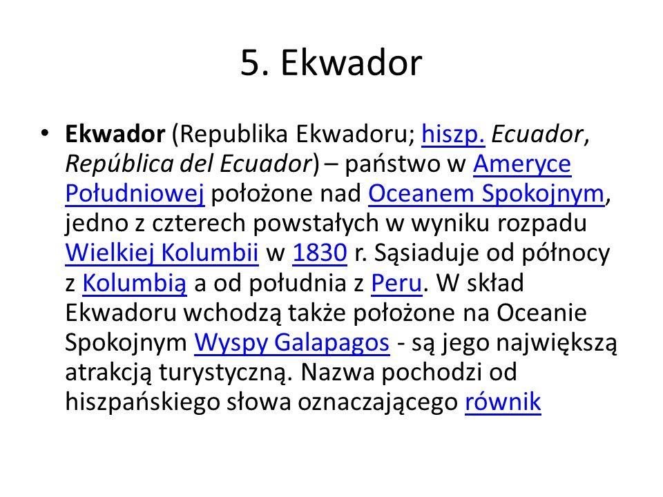 5. Ekwador Ekwador (Republika Ekwadoru; hiszp. Ecuador, República del Ecuador) – państwo w Ameryce Południowej położone nad Oceanem Spokojnym, jedno z