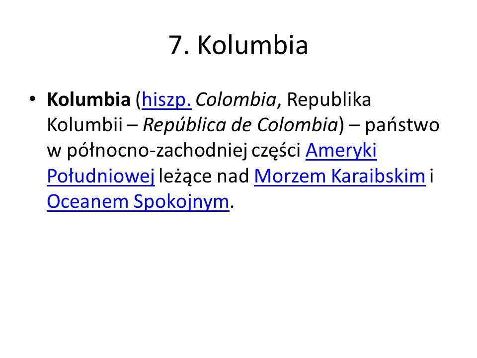 7. Kolumbia Kolumbia (hiszp. Colombia, Republika Kolumbii – República de Colombia) – państwo w północno-zachodniej części Ameryki Południowej leżące n