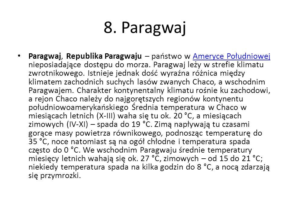 8. Paragwaj Paragwaj, Republika Paragwaju – państwo w Ameryce Południowej nieposiadające dostępu do morza. Paragwaj leży w strefie klimatu zwrotnikowe