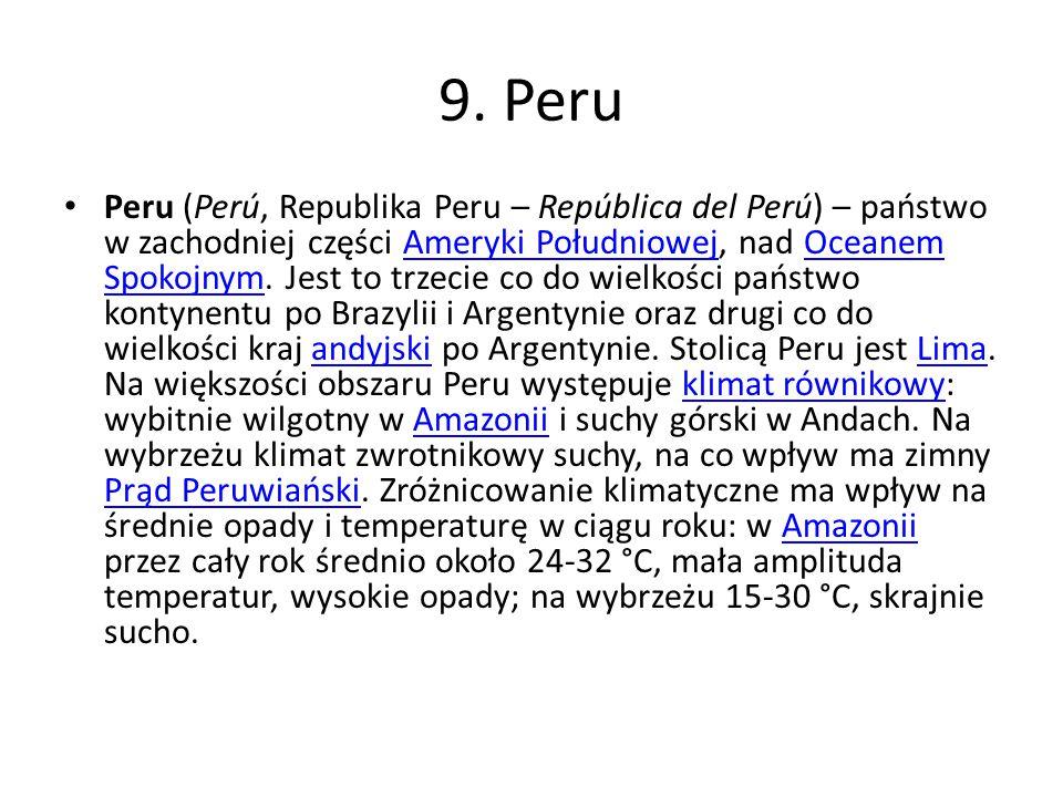 9. Peru Peru (Perú, Republika Peru – República del Perú) – państwo w zachodniej części Ameryki Południowej, nad Oceanem Spokojnym. Jest to trzecie co