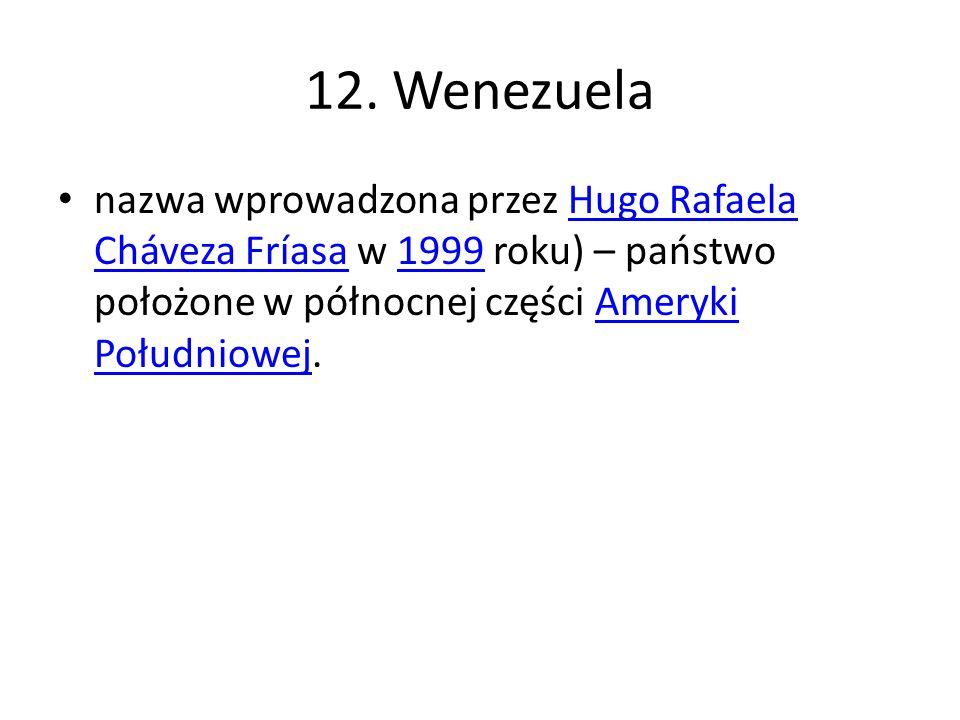 12. Wenezuela nazwa wprowadzona przez Hugo Rafaela Cháveza Fríasa w 1999 roku) – państwo położone w północnej części Ameryki Południowej.Hugo Rafaela