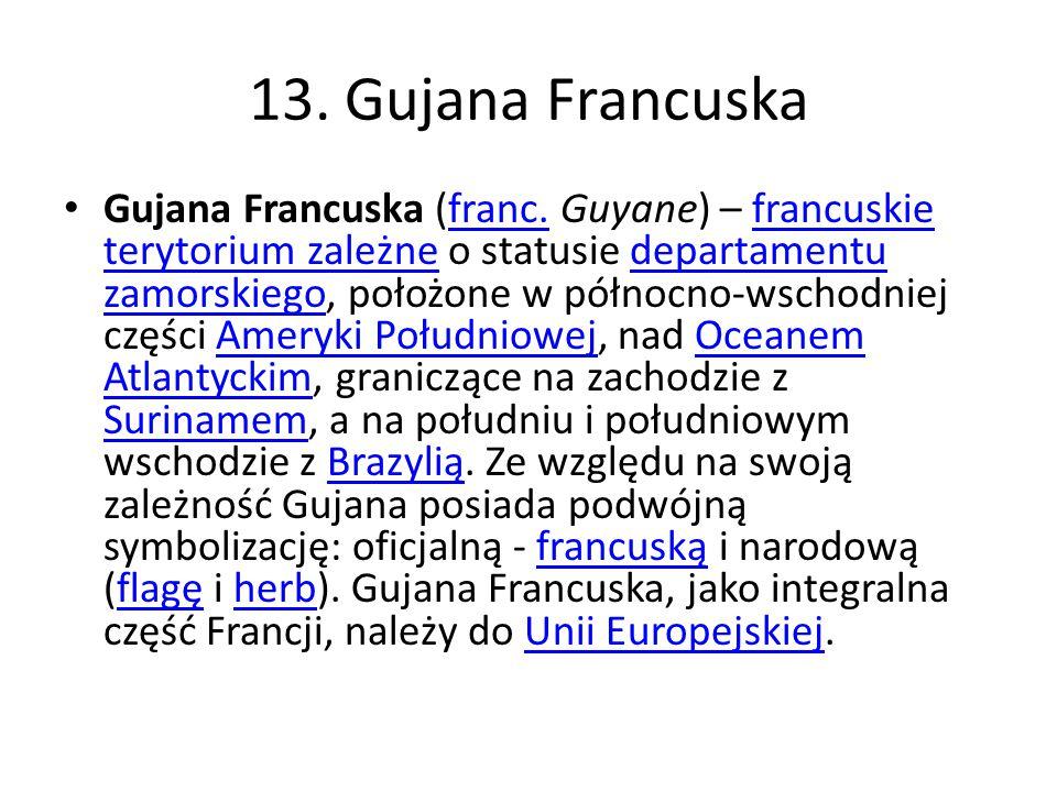 13. Gujana Francuska Gujana Francuska (franc. Guyane) – francuskie terytorium zależne o statusie departamentu zamorskiego, położone w północno-wschodn