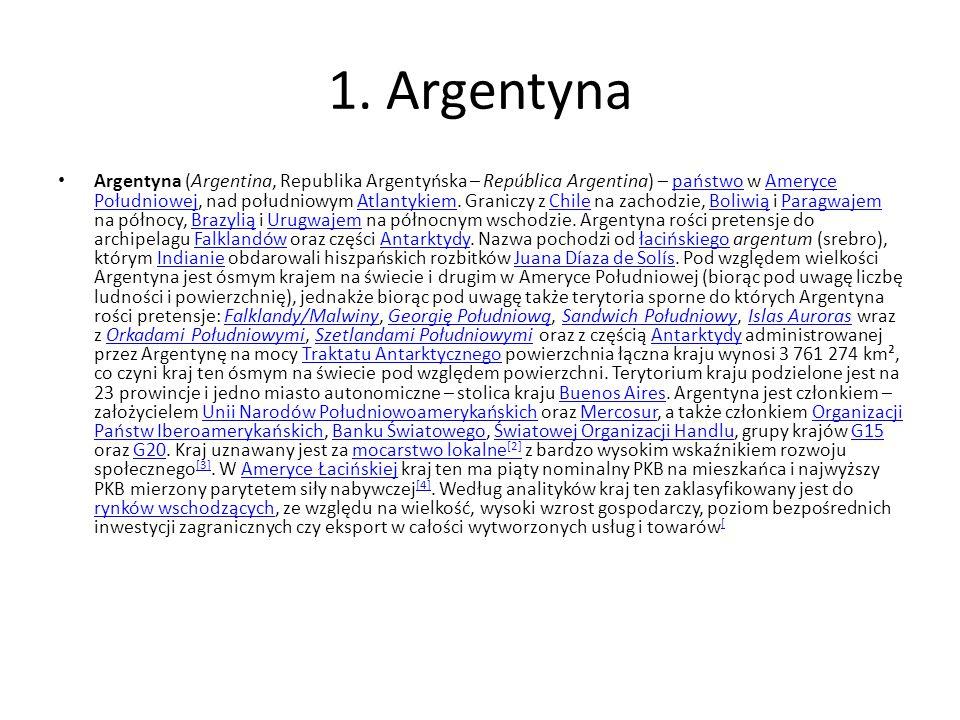 1. Argentyna Argentyna (Argentina, Republika Argentyńska – República Argentina) – państwo w Ameryce Południowej, nad południowym Atlantykiem. Graniczy