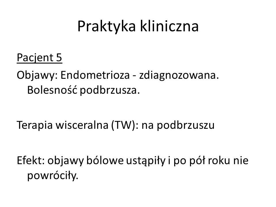 Praktyka kliniczna Pacjent 5 Objawy: Endometrioza - zdiagnozowana. Bolesność podbrzusza. Terapia wisceralna (TW): na podbrzuszu Efekt: objawy bólowe u