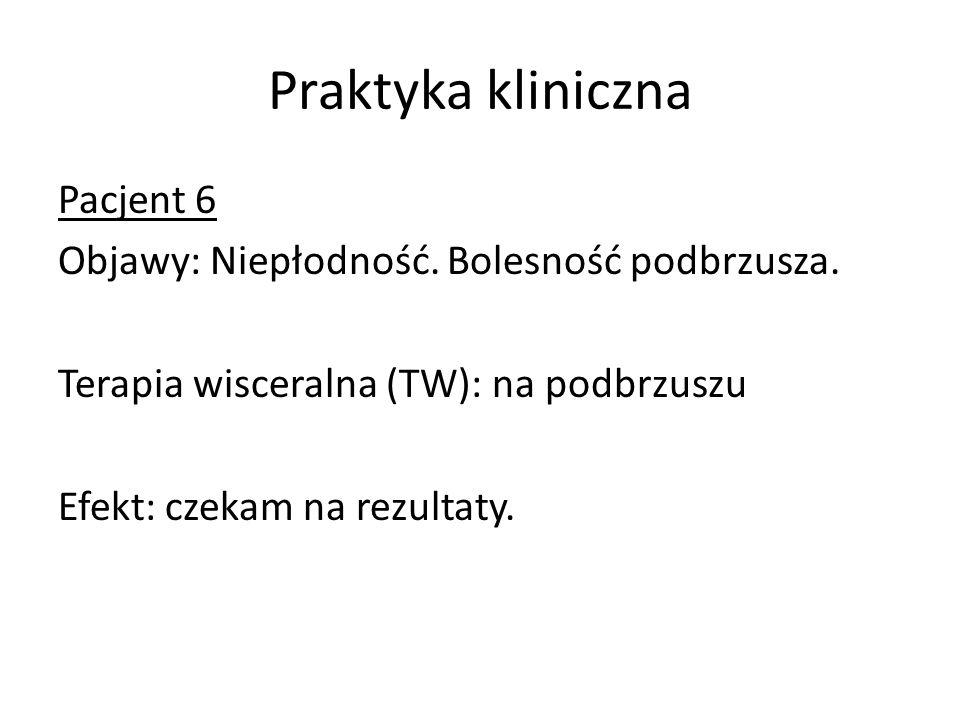 Praktyka kliniczna Pacjent 6 Objawy: Niepłodność. Bolesność podbrzusza. Terapia wisceralna (TW): na podbrzuszu Efekt: czekam na rezultaty.