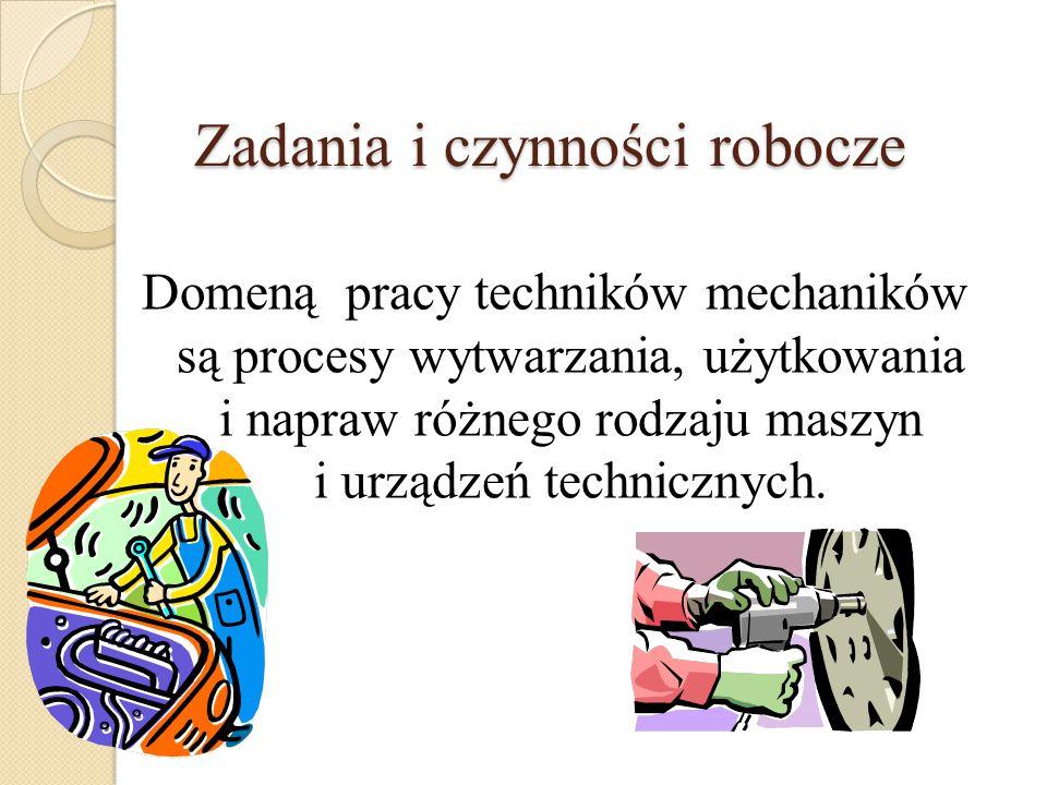 Zadania i czynności robocze Domeną pracy techników mechaników są procesy wytwarzania, użytkowania i napraw różnego rodzaju maszyn i urządzeń techniczn