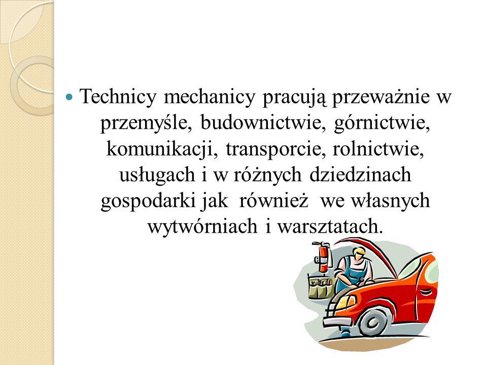 Technicy mechanicy pracują przeważnie w przemyśle, budownictwie, górnictwie, komunikacji, transporcie, rolnictwie, usługach i w różnych dziedzinach go