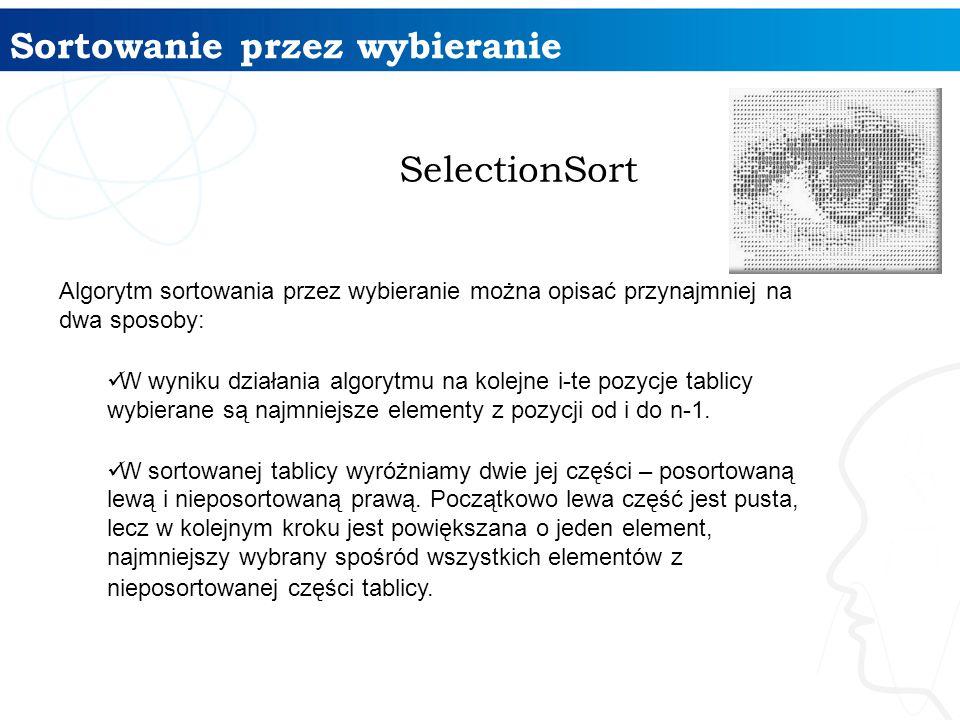 Sortowanie przez wybieranie SelectionSort Algorytm sortowania przez wybieranie można opisać przynajmniej na dwa sposoby: W wyniku działania algorytmu