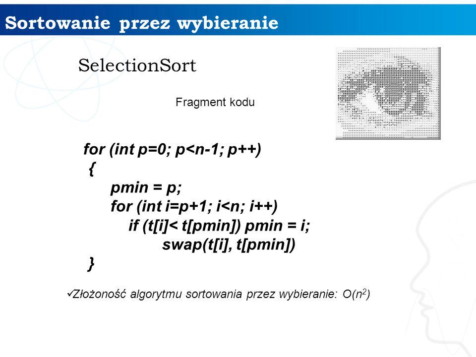 Sortowanie przez wybieranie SelectionSort Fragment kodu for (int p=0; p<n-1; p++) { pmin = p; for (int i=p+1; i<n; i++) if (t[i]< t[pmin]) pmin = i; s