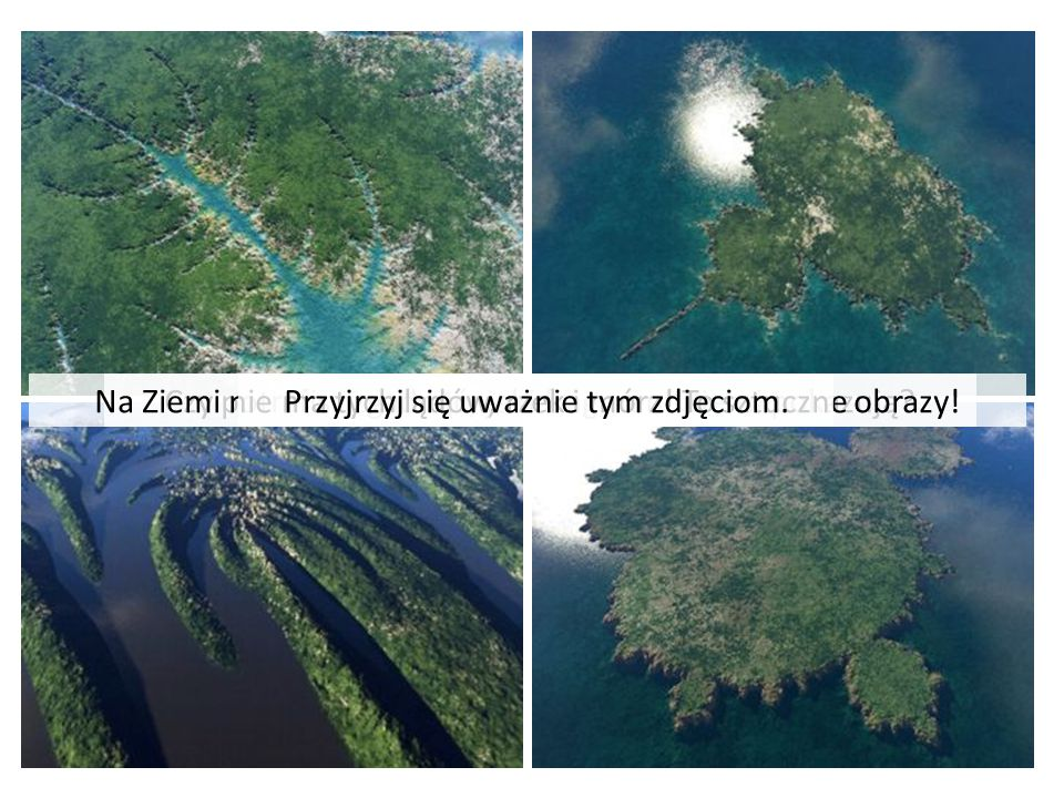 Czy potrafisz zgadnąć, jaki fragment Ziemi pokazują?Na Ziemi nie ma tych lądów, rzek i mórz! To sztuczne obrazy!Przyjrzyj się uważnie tym zdjęciom.