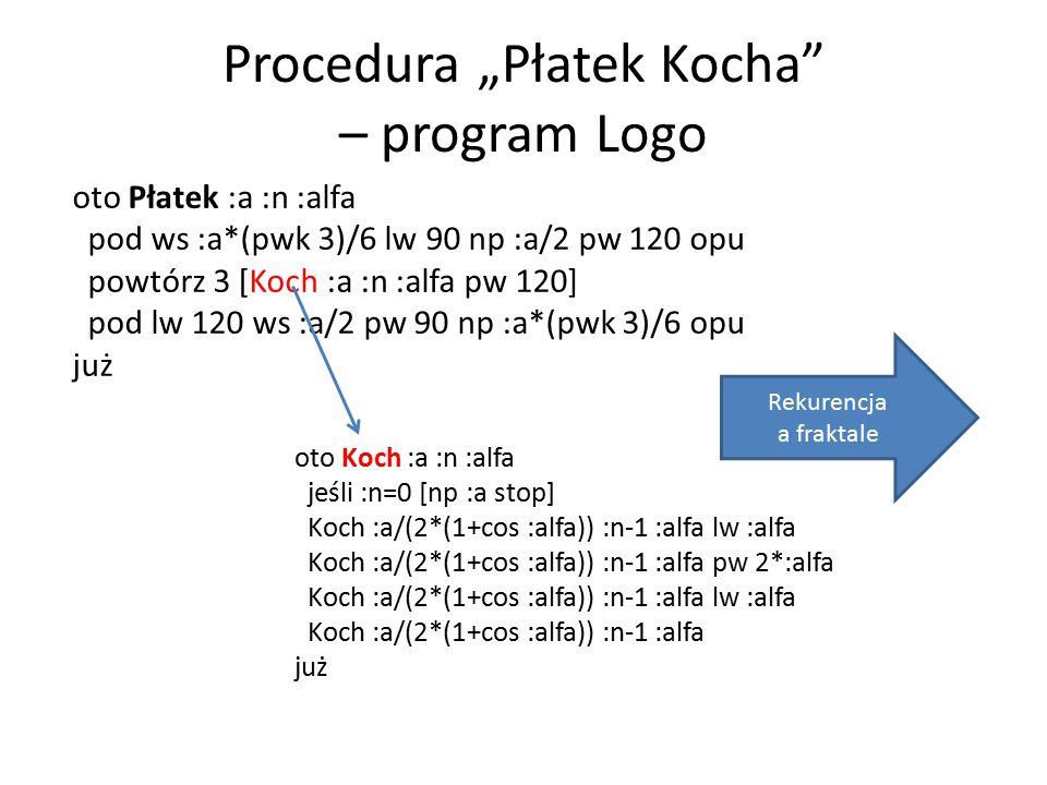 "Procedura ""Płatek Kocha – program Logo oto Koch :a :n :alfa jeśli :n=0 [np :a stop] Koch :a/(2*(1+cos :alfa)) :n-1 :alfa lw :alfa Koch :a/(2*(1+cos :alfa)) :n-1 :alfa pw 2*:alfa Koch :a/(2*(1+cos :alfa)) :n-1 :alfa lw :alfa Koch :a/(2*(1+cos :alfa)) :n-1 :alfa już oto Płatek :a :n :alfa pod ws :a*(pwk 3)/6 lw 90 np :a/2 pw 120 opu powtórz 3 [Koch :a :n :alfa pw 120] pod lw 120 ws :a/2 pw 90 np :a*(pwk 3)/6 opu już Rekurencja a fraktale"