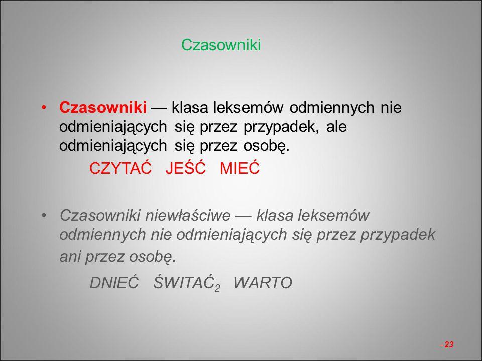 Czasowniki — klasa leksemów odmiennych nie odmieniających się przez przypadek, ale odmieniających się przez osobę. CZYTAĆ JEŚĆ MIEĆ Czasowniki niewłaś