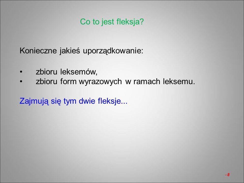 –8–8 Konieczne jakieś uporządkowanie: zbioru leksemów, zbioru form wyrazowych w ramach leksemu. Zajmują się tym dwie fleksje... Co to jest fleksja?