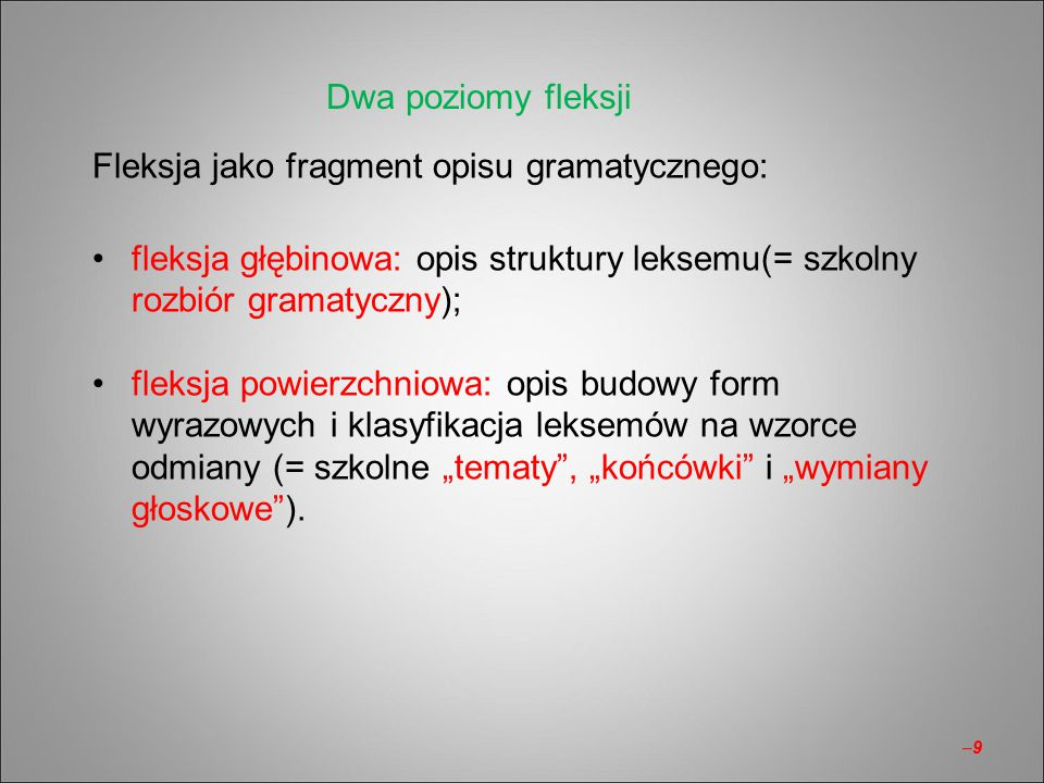 Fleksja jako fragment opisu gramatycznego: fleksja głębinowa: opis struktury leksemu(= szkolny rozbiór gramatyczny); fleksja powierzchniowa: opis budo