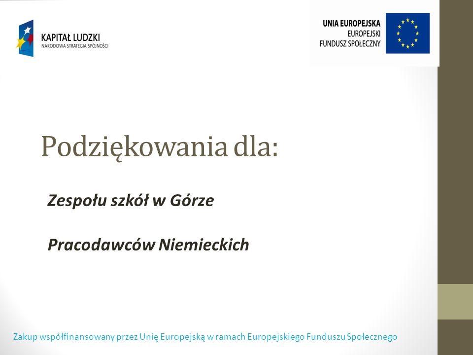 Podziękowania dla: Zespołu szkół w Górze Pracodawców Niemieckich Zakup współfinansowany przez Unię Europejską w ramach Europejskiego Funduszu Społecznego