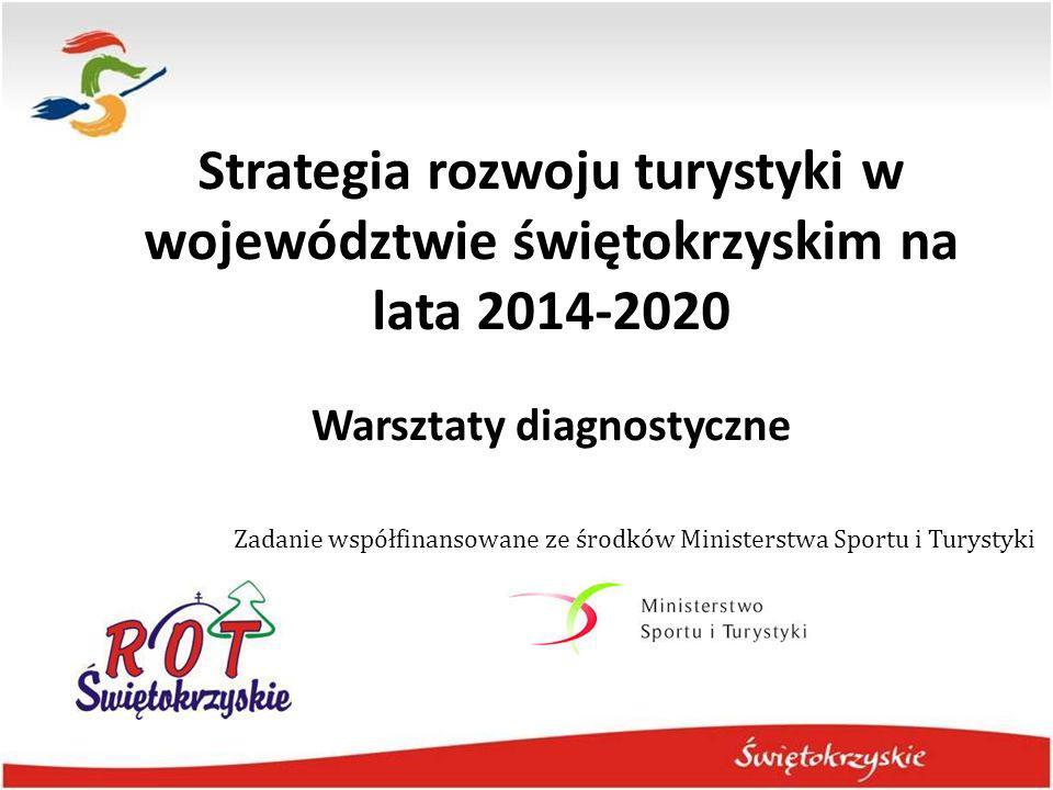 Strategia rozwoju turystyki w województwie świętokrzyskim na lata 2014-2020 Warsztaty diagnostyczne Zadanie współfinansowane ze środków Ministerstwa S
