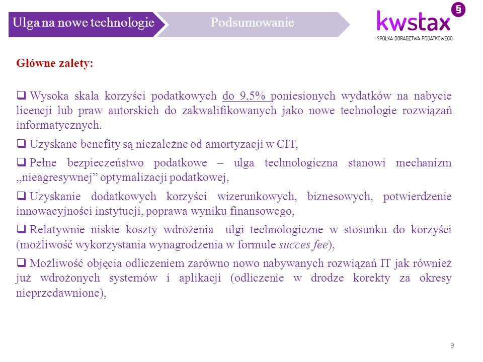 Ulga na nowe technologiePodsumowanie 9 Główne zalety:  Wysoka skala korzyści podatkowych do 9,5% poniesionych wydatków na nabycie licencji lub praw a