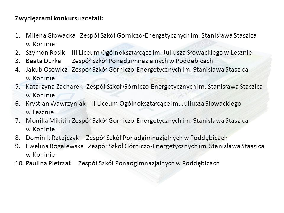 Zwycięzcami konkursu zostali: 1.Milena Głowacka Zespół Szkół Górniczo-Energetycznych im. Stanisława Staszica w Koninie 2.Szymon RosikIII Liceum Ogólno