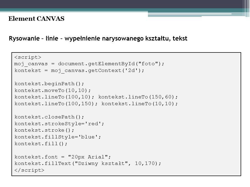 Rysowanie – linie – wypełnienie narysowanego kształtu, tekst Element CANVAS moj_canvas = document.getElementById( foto ); kontekst = moj_canvas.getContext( 2d ); kontekst.beginPath(); kontekst.moveTo(10,10); kontekst.lineTo(100,10); kontekst.lineTo(150,60); kontekst.lineTo(100,150); kontekst.lineTo(10,10); kontekst.closePath(); kontekst.strokeStyle= red ; kontekst.stroke(); kontekst.fillStyle= blue ; kontekst.fill(); kontekst.font = 20px Arial ; kontekst.fillText( Dziwny kształt , 10,170);