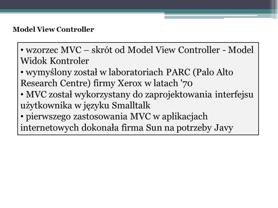 wzorzec MVC – skrót od Model View Controller - Model Widok Kontroler wymyślony został w laboratoriach PARC (Palo Alto Research Centre) firmy Xerox w latach 70 MVC został wykorzystany do zaprojektowania interfejsu użytkownika w języku Smalltalk pierwszego zastosowania MVC w aplikacjach internetowych dokonała firma Sun na potrzeby Javy Model View Controller