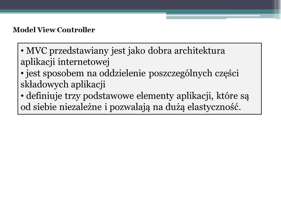Wzorzec MVC pozwala na: oddzielenie od siebie logiki biznesowej (jak i gdzie dane są przechowywane, kto ma do nich dostęp, jak dane są przetwarzane), logiki prezentacyjnej oraz sterowania aplikacją, dużą elastyczność podczas budowania, użytkowania i rozszerzania aplikacji Model View Controller