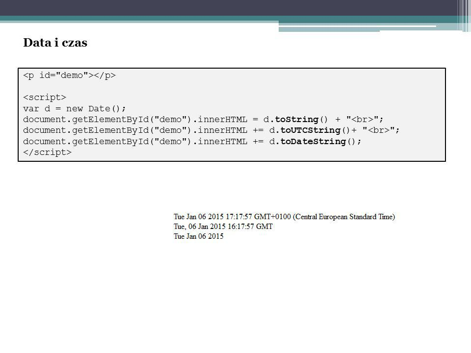 var d = new Date(); document.getElementById( demo ).innerHTML = d.toString() + ; document.getElementById( demo ).innerHTML += d.toUTCString()+ ; document.getElementById( demo ).innerHTML += d.toDateString(); Data i czas