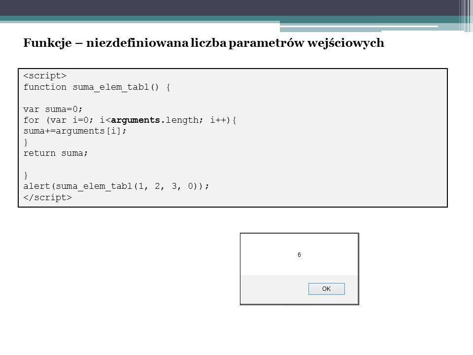function suma_elem_tabl() { var suma=0; for (var i=0; i<arguments.length; i++){ suma+=arguments[i]; } return suma; } alert(suma_elem_tabl(1, 2, 3, 0)); Funkcje – niezdefiniowana liczba parametrów wejściowych