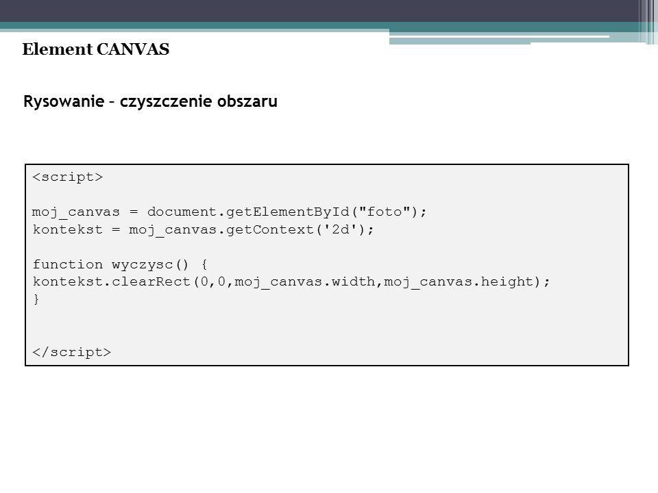 Rysowanie – czyszczenie obszaru Element CANVAS moj_canvas = document.getElementById( foto ); kontekst = moj_canvas.getContext( 2d ); function wyczysc() { kontekst.clearRect(0,0,moj_canvas.width,moj_canvas.height); }